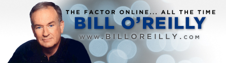 The O'Reilly Factor on Fox News Channel – with Bill O'Reilly on Weeknights at 8PM and 11PM EST.